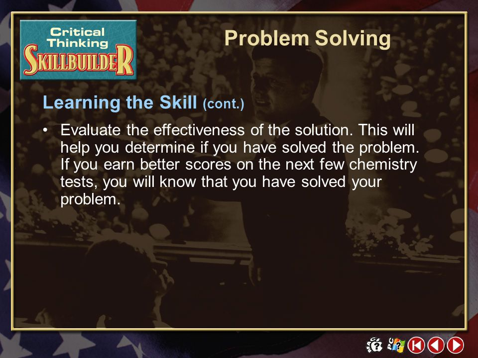 CT Skill Builder 3 Click the mouse button or press the Space Bar to display the information. Learning the Skill (cont.) Problem Solving List and consi