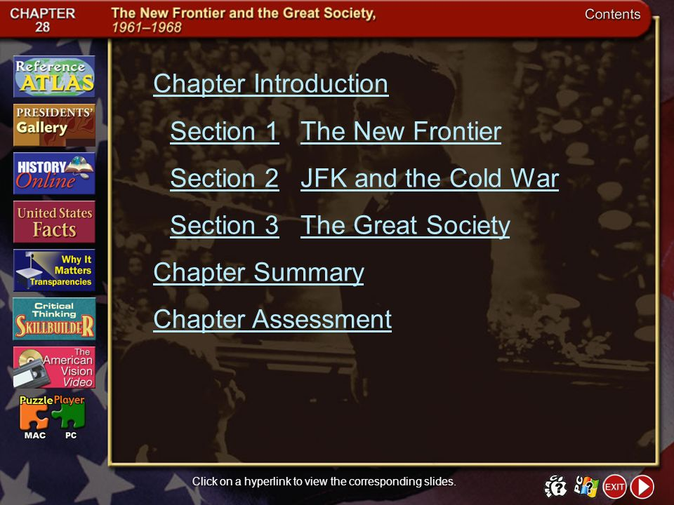Contents Chapter Introduction Section 1The New Frontier Section 2JFK and the Cold War Section 3The Great Society Chapter Summary Chapter Assessment Click on a hyperlink to view the corresponding slides.