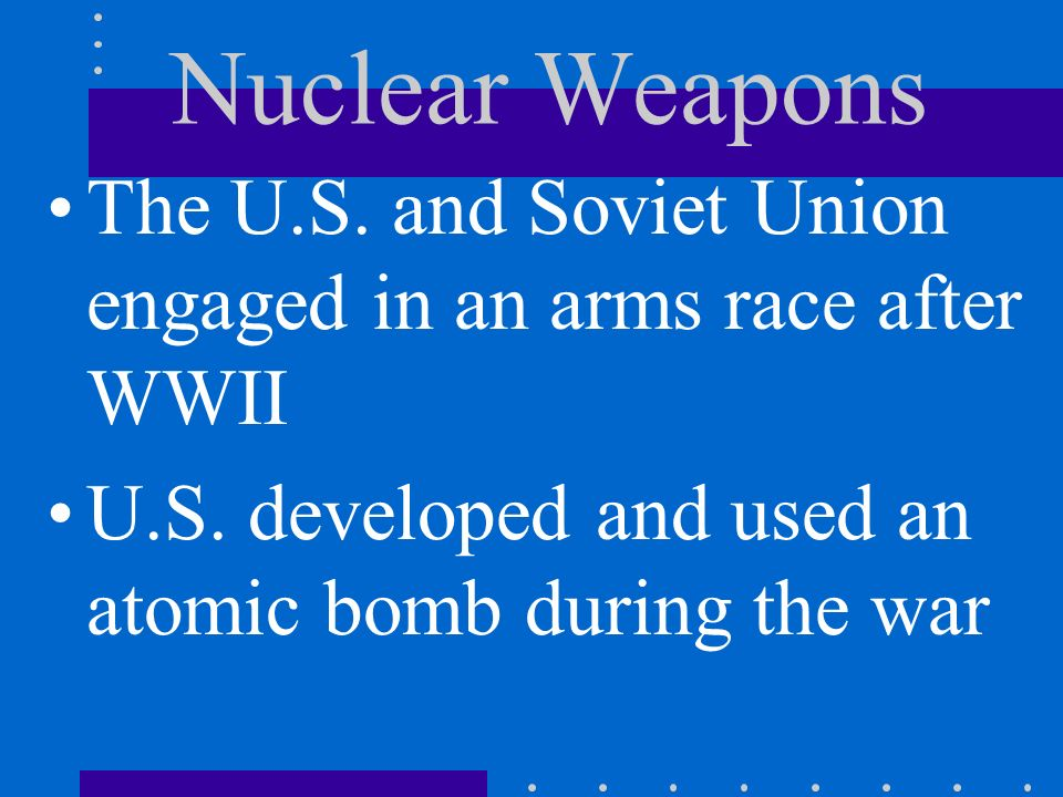 Nuclear Weapons The U.S. and Soviet Union engaged in an arms race after WWII U.S. developed and used an atomic bomb during the war