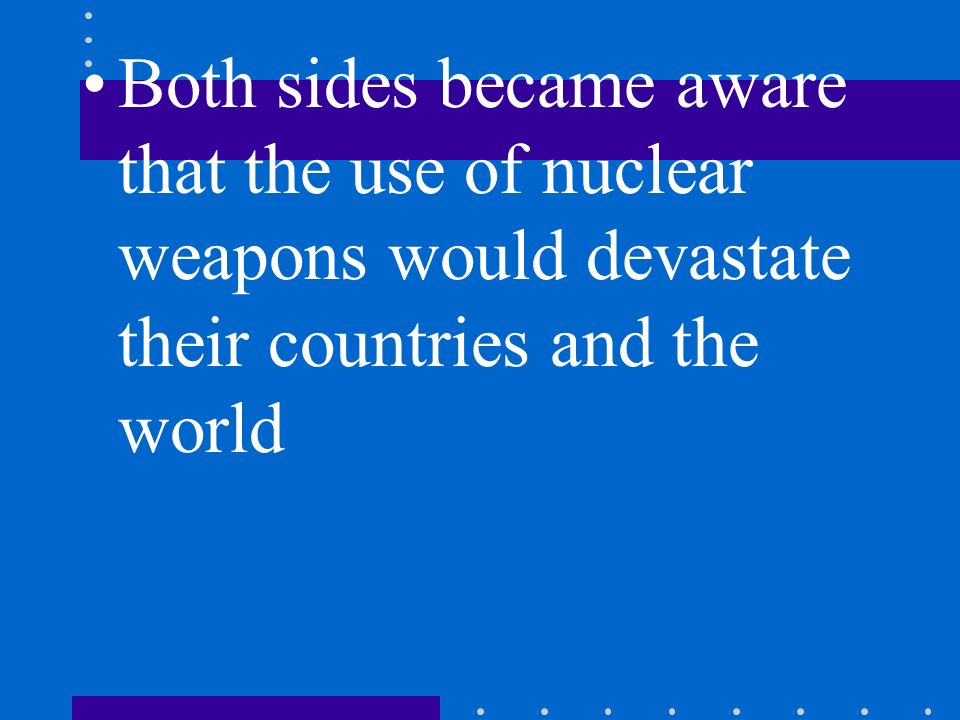 Both sides became aware that the use of nuclear weapons would devastate their countries and the world