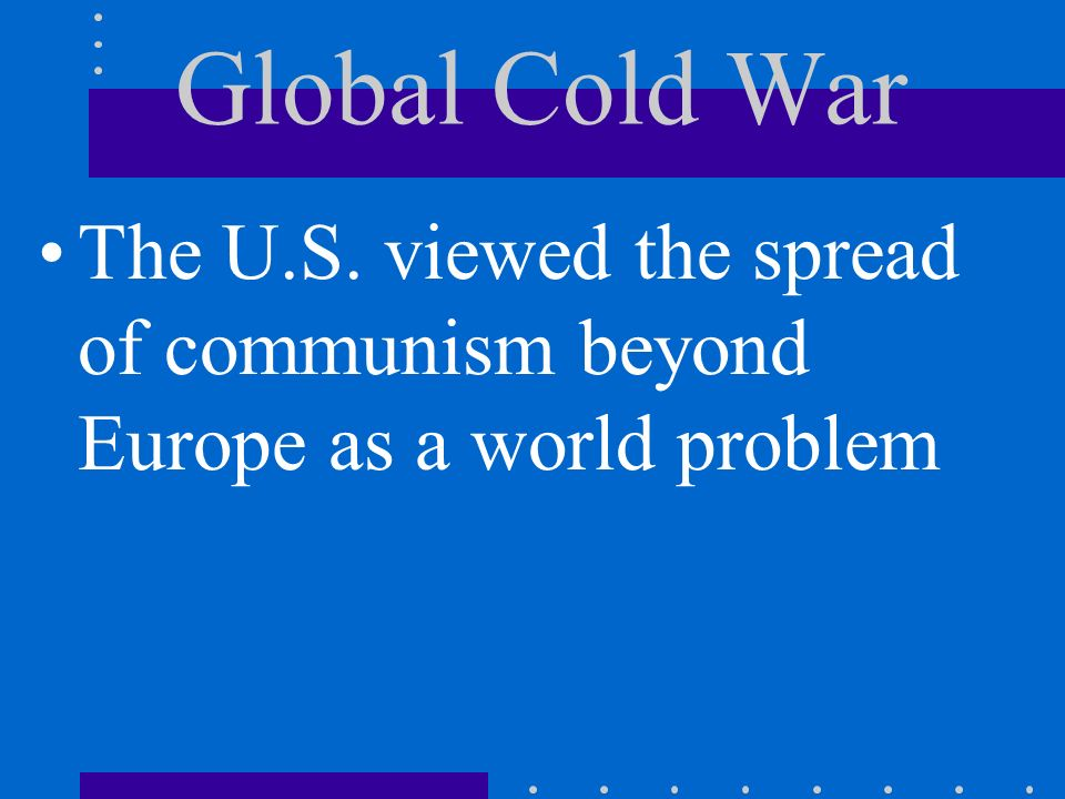 Global Cold War The U.S. viewed the spread of communism beyond Europe as a world problem