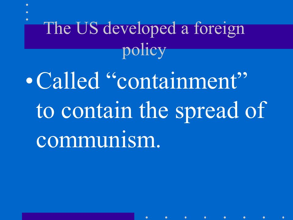 The US developed a foreign policy Called containment to contain the spread of communism.