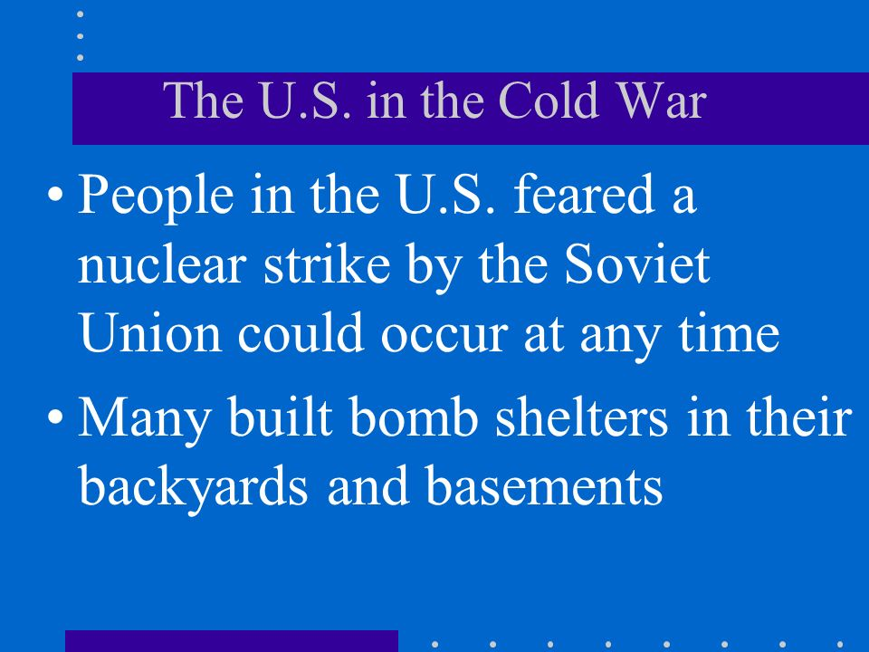The U.S. in the Cold War People in the U.S. feared a nuclear strike by the Soviet Union could occur at any time Many built bomb shelters in their back