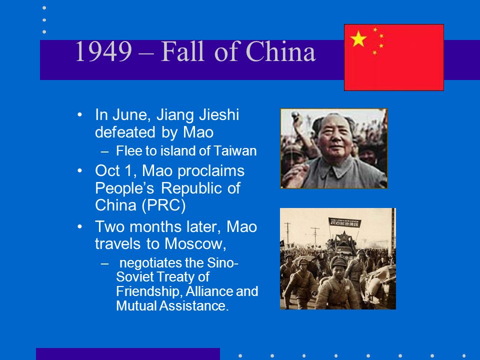 1949 – Fall of China In June, Jiang Jieshi defeated by Mao –Flee to island of Taiwan Oct 1, Mao proclaims Peoples Republic of China (PRC) Two months l