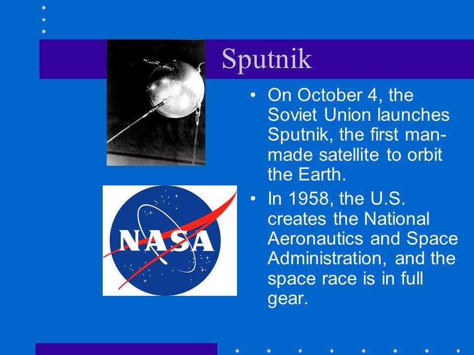 Sputnik On October 4, the Soviet Union launches Sputnik, the first man- made satellite to orbit the Earth. In 1958, the U.S. creates the National Aero