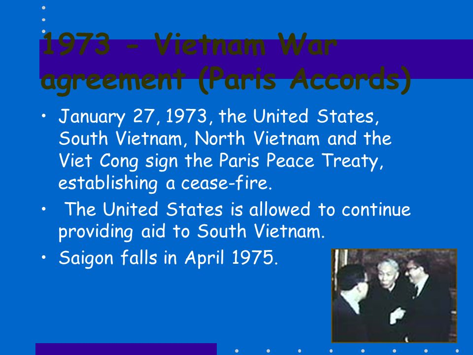1973 - Vietnam War agreement (Paris Accords) January 27, 1973, the United States, South Vietnam, North Vietnam and the Viet Cong sign the Paris Peace