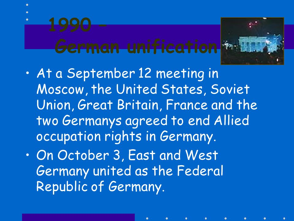 1990 – German unification At a September 12 meeting in Moscow, the United States, Soviet Union, Great Britain, France and the two Germanys agreed to e