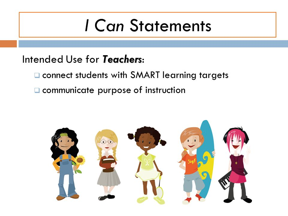 I Can Statements Teachers Intended Use for Teachers: connect students with SMART learning targets communicate purpose of instruction