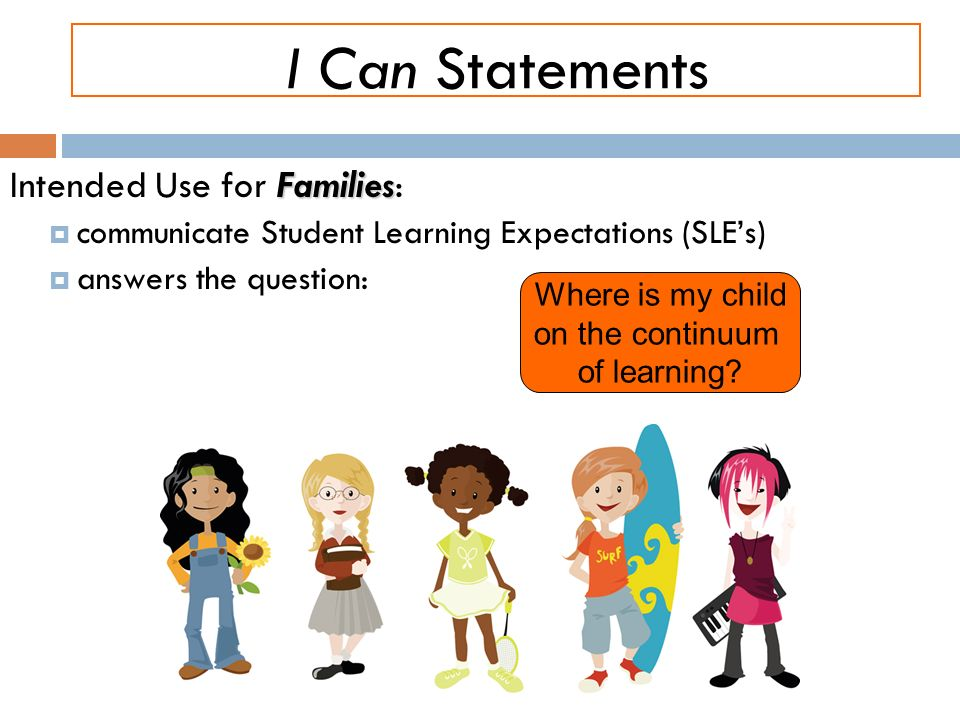 I Can Statements Families Intended Use for Families: communicate Student Learning Expectations (SLEs) answers the question: Where is my child on the continuum of learning