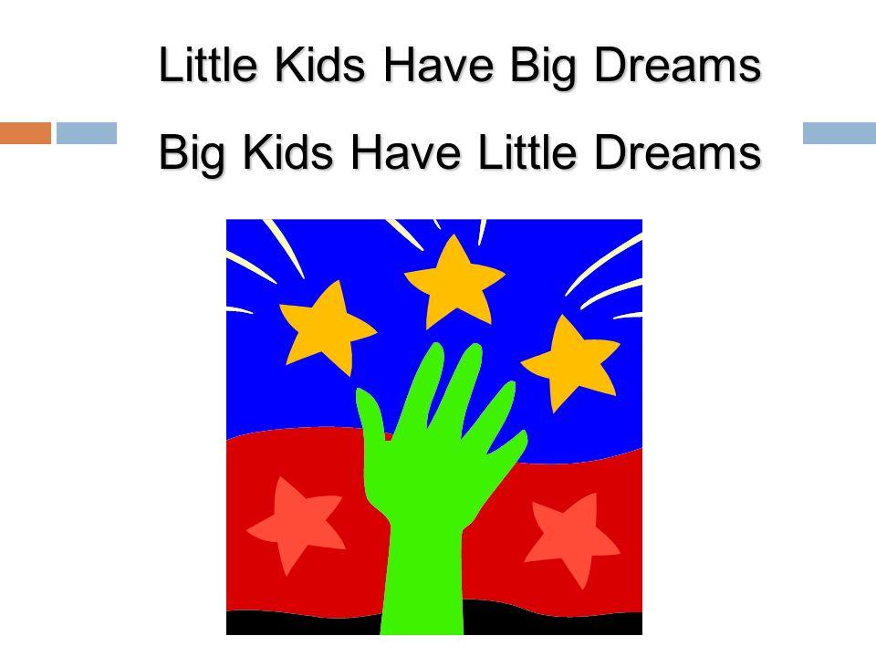 Little Kids Have Big Dreams Big Kids Have Little Dreams