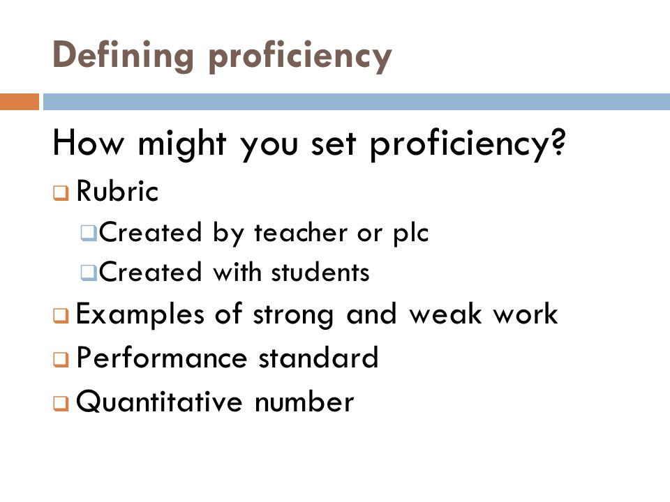 Defining proficiency How might you set proficiency? Rubric Created by teacher or plc Created with students Examples of strong and weak work Performanc