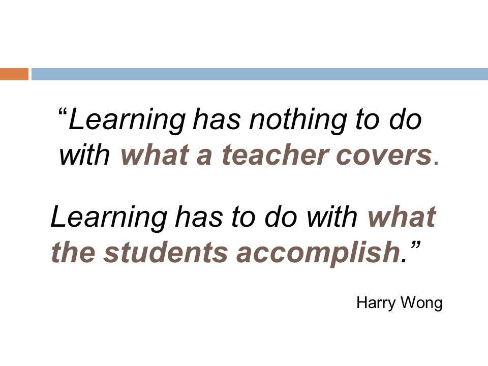 Learning has to do with what the students accomplish. Harry Wong Learning has nothing to do with what a teacher covers.