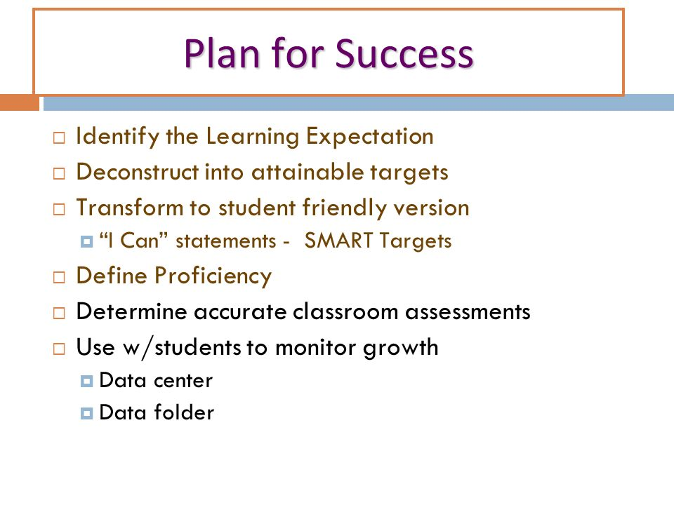 Plan for Success Identify the Learning Expectation Deconstruct into attainable targets Transform to student friendly version I Can statements - SMART