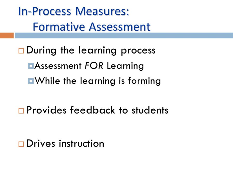 In-Process Measures: Formative Assessment During the learning process Assessment FOR Learning While the learning is forming Provides feedback to students Drives instruction