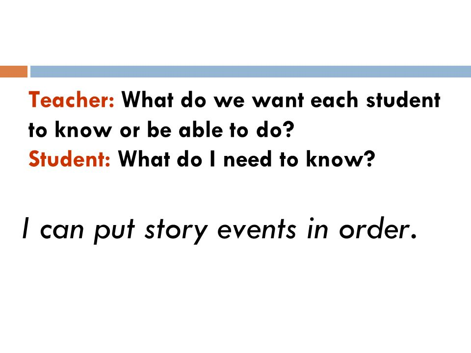 Teacher: What do we want each student to know or be able to do? Student: What do I need to know? I can put story events in order.