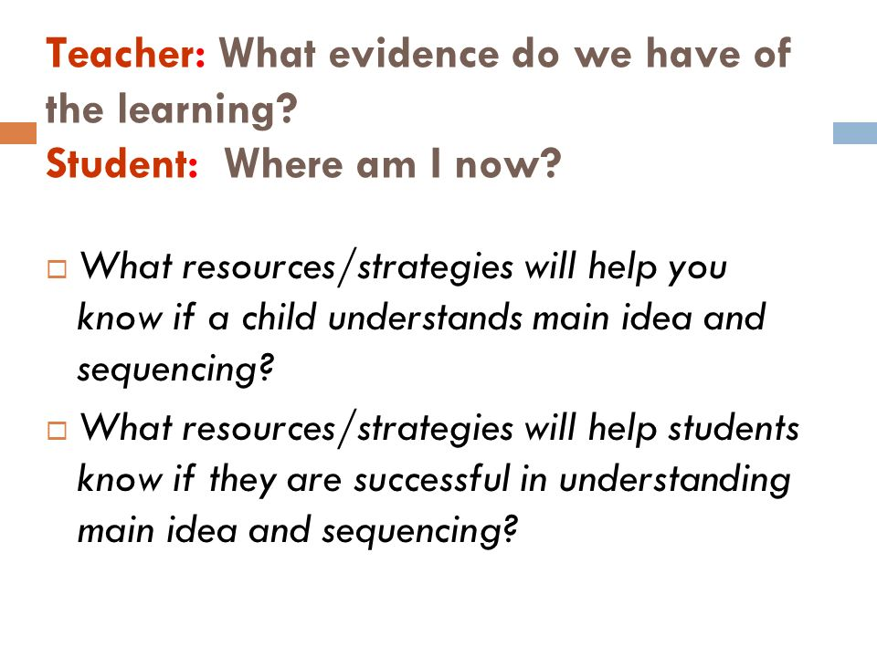 Teacher: What evidence do we have of the learning? Student: Where am I now? What resources/strategies will help you know if a child understands main i