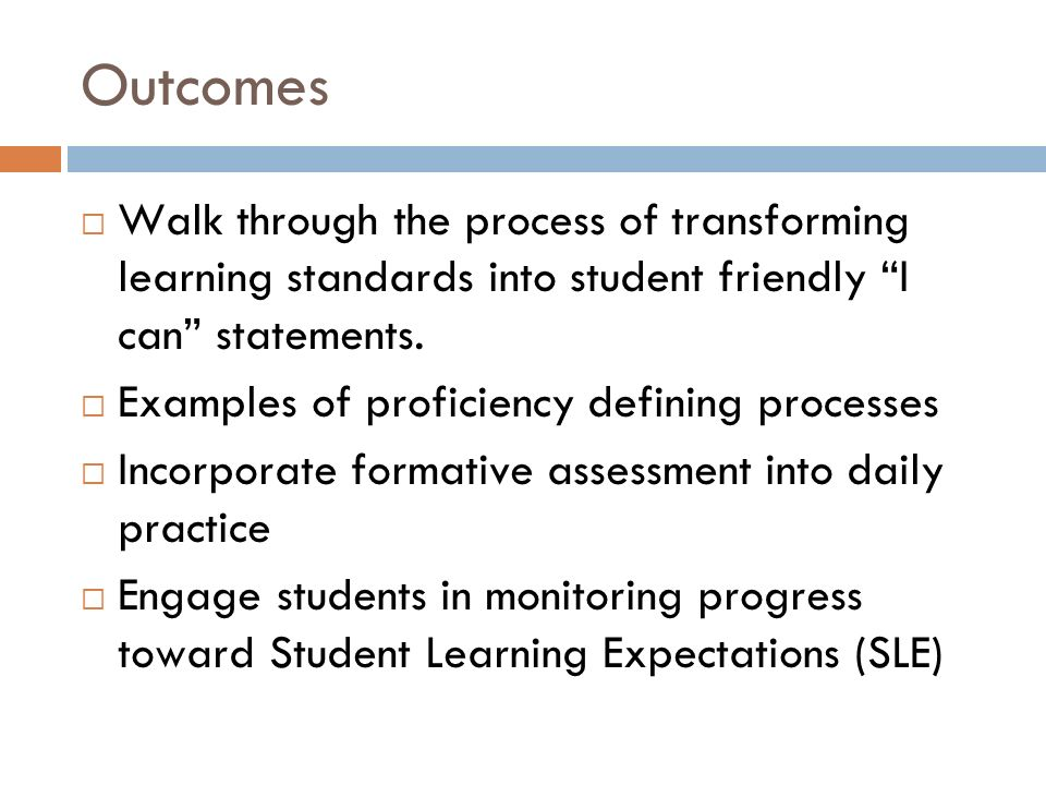 Outcomes Walk through the process of transforming learning standards into student friendly I can statements.