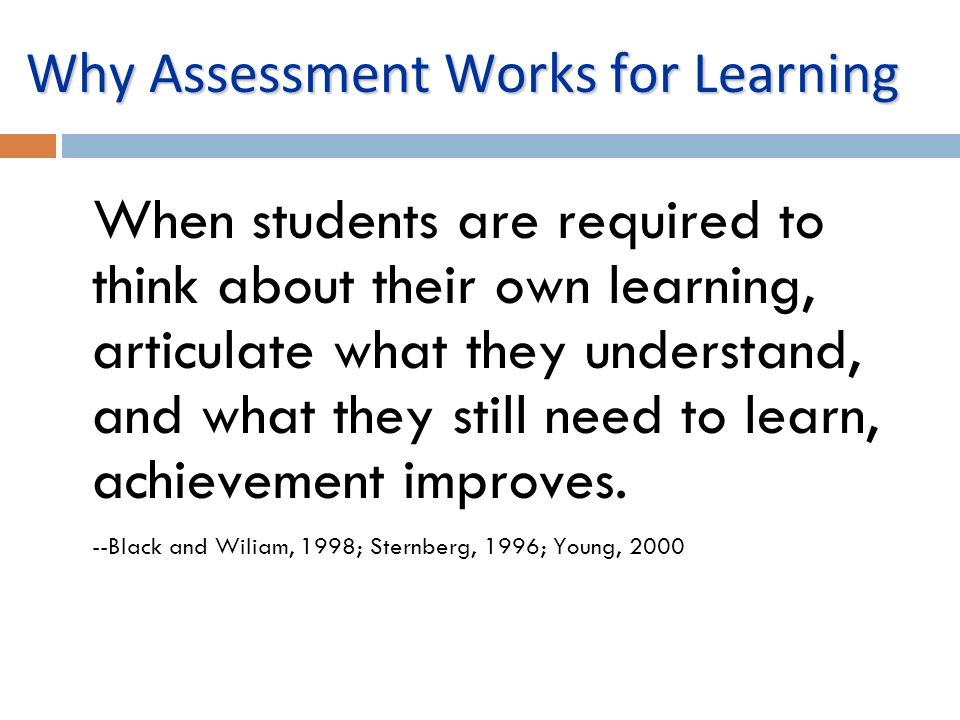 Why Assessment Works for Learning When students are required to think about their own learning, articulate what they understand, and what they still n