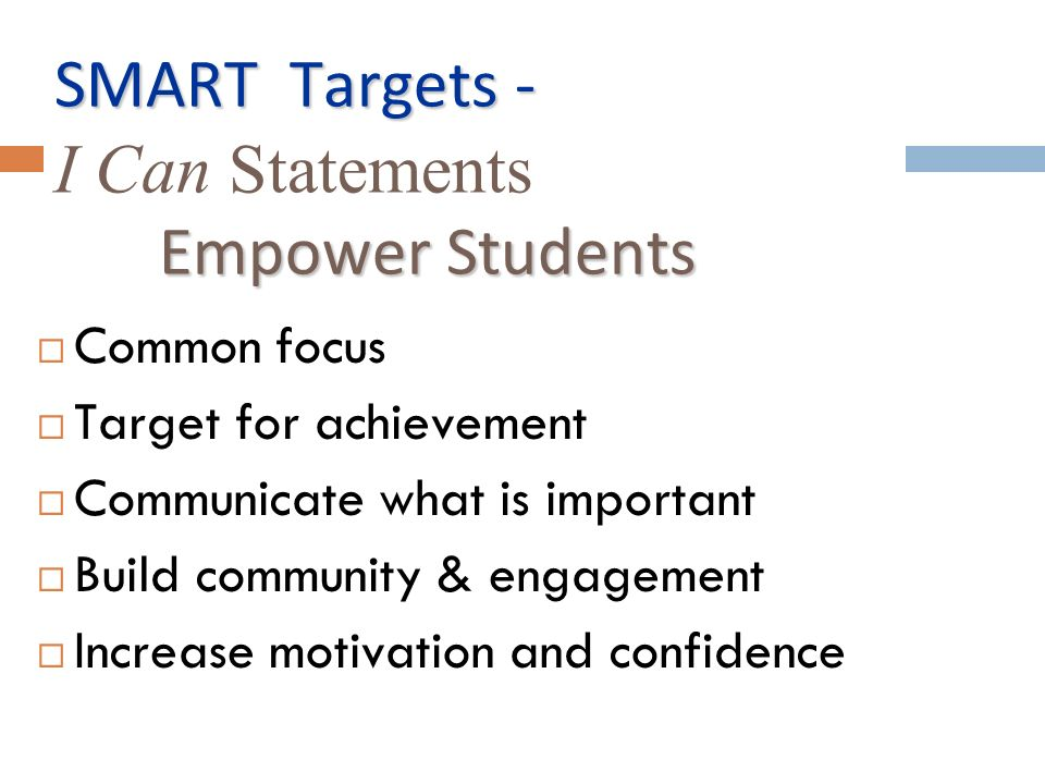 SMART Targets - Empower Students SMART Targets - I Can Statements Empower Students Common focus Target for achievement Communicate what is important Build community & engagement Increase motivation and confidence