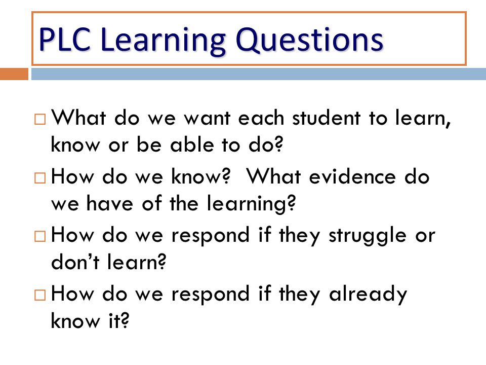 PLC Learning Questions What do we want each student to learn, know or be able to do.