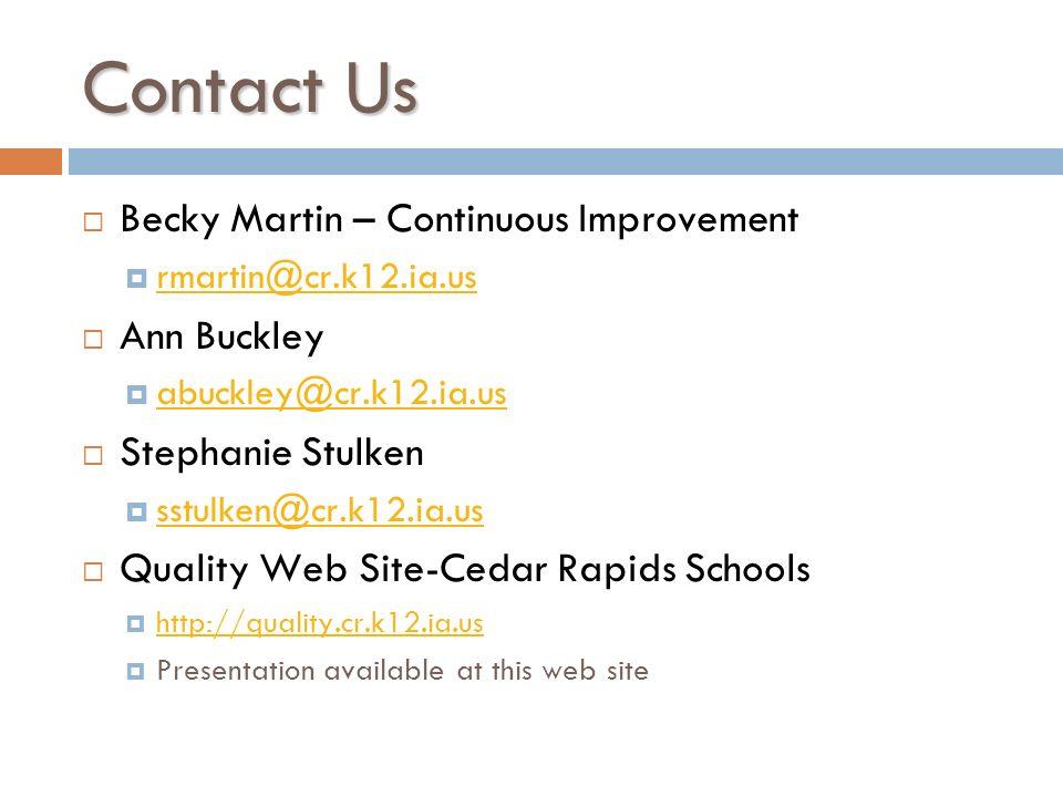 Contact Us Becky Martin – Continuous Improvement rmartin@cr.k12.ia.us Ann Buckley abuckley@cr.k12.ia.us Stephanie Stulken sstulken@cr.k12.ia.us Quality Web Site-Cedar Rapids Schools http://quality.cr.k12.ia.us Presentation available at this web site