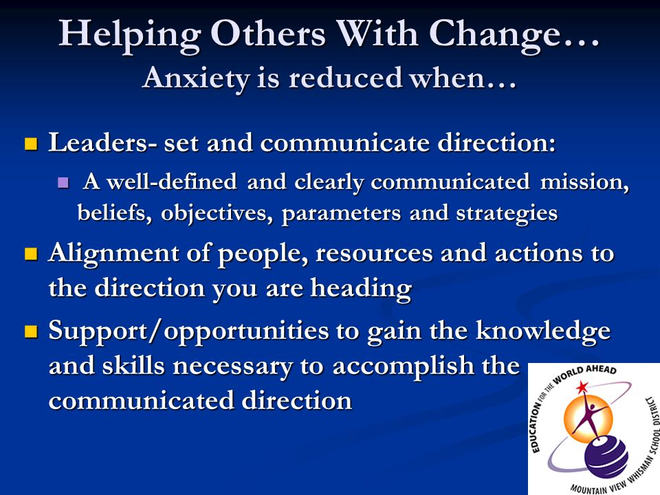 Helping Others With Change… Anxiety is reduced when… Leaders- set and communicate direction: Leaders- set and communicate direction: A well-defined an