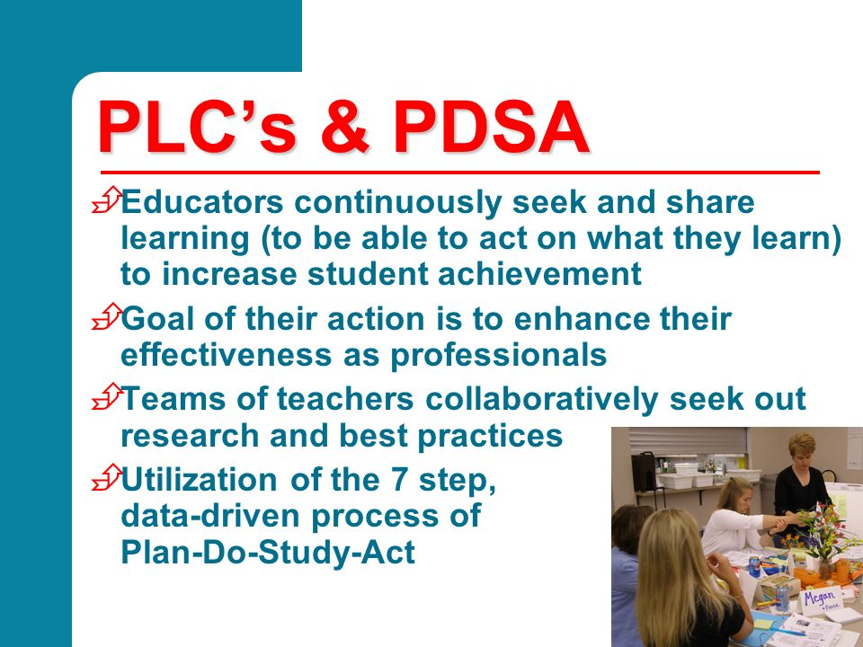 PLCs & PDSA È Educators continuously seek and share learning (to be able to act on what they learn) to increase student achievement È Goal of their ac