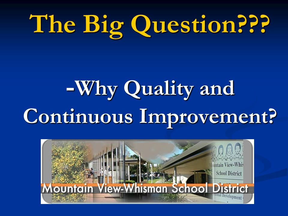 The Big Question??? - Why Quality and Continuous Improvement?