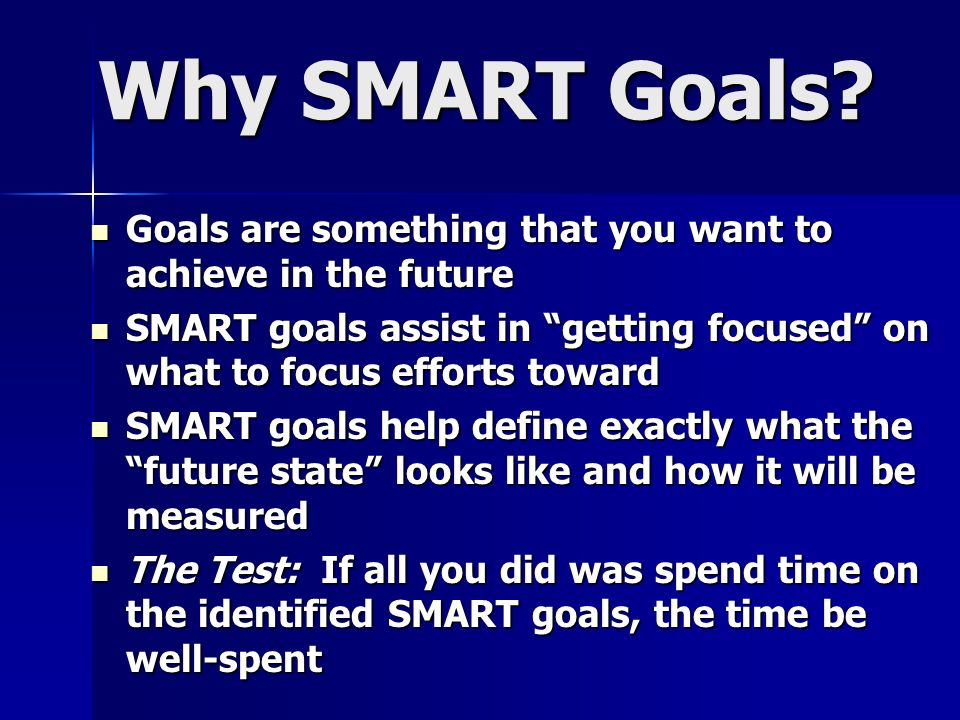 Why SMART Goals? Goals are something that you want to achieve in the future Goals are something that you want to achieve in the future SMART goals ass
