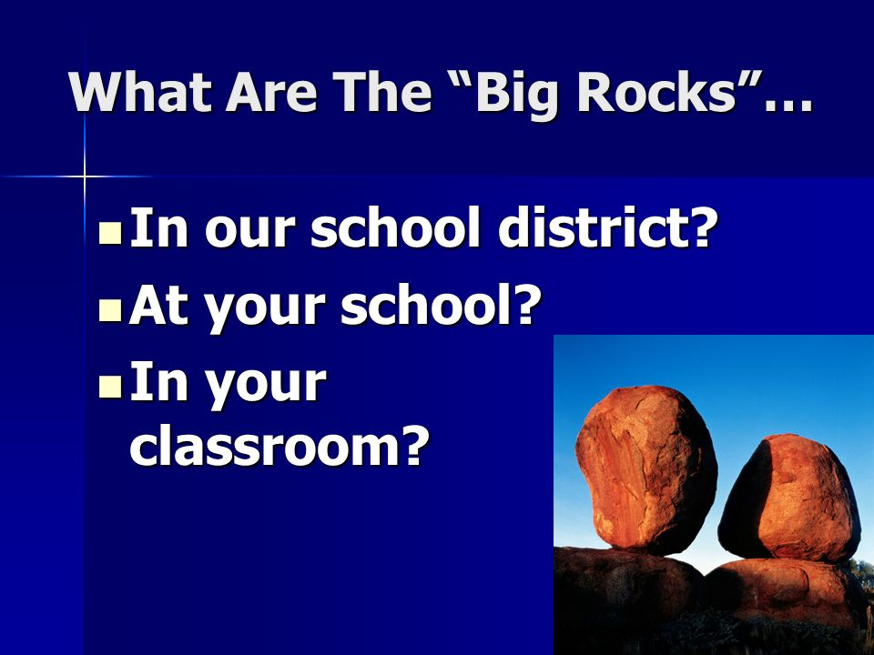 What Are The Big Rocks… In our school district? In our school district? At your school? At your school? In your classroom? In your classroom?
