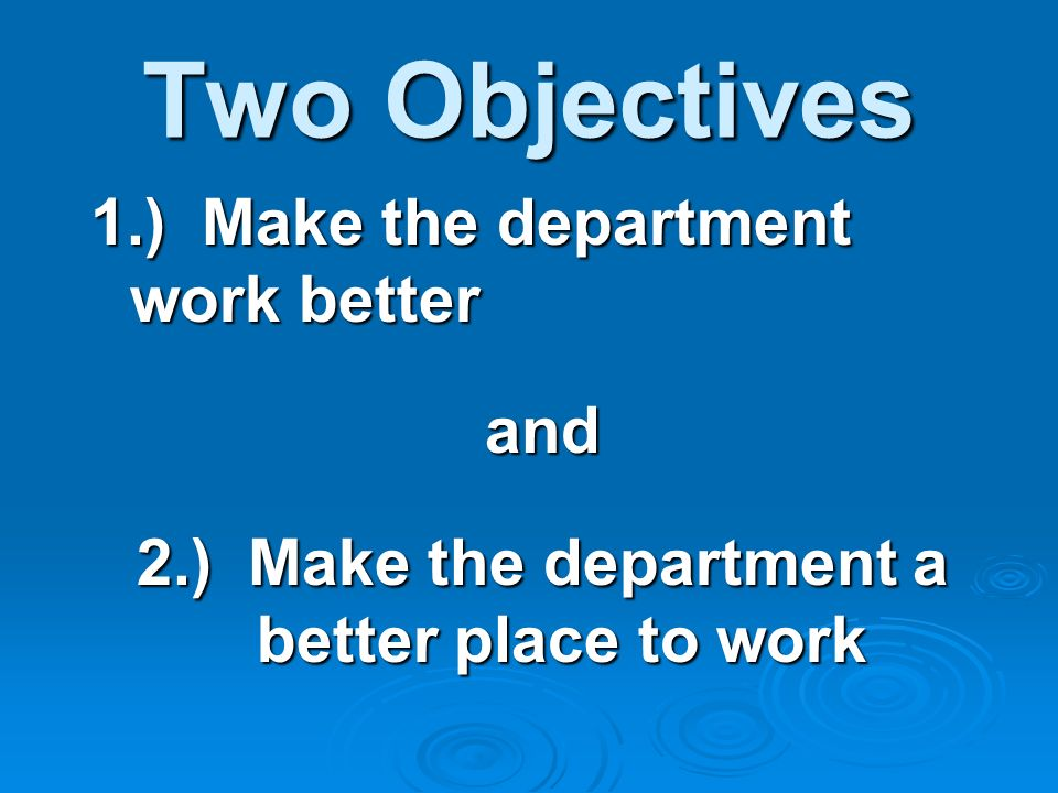 Two Objectives 1.) Make the department work better and 2.) Make the department a better place to work