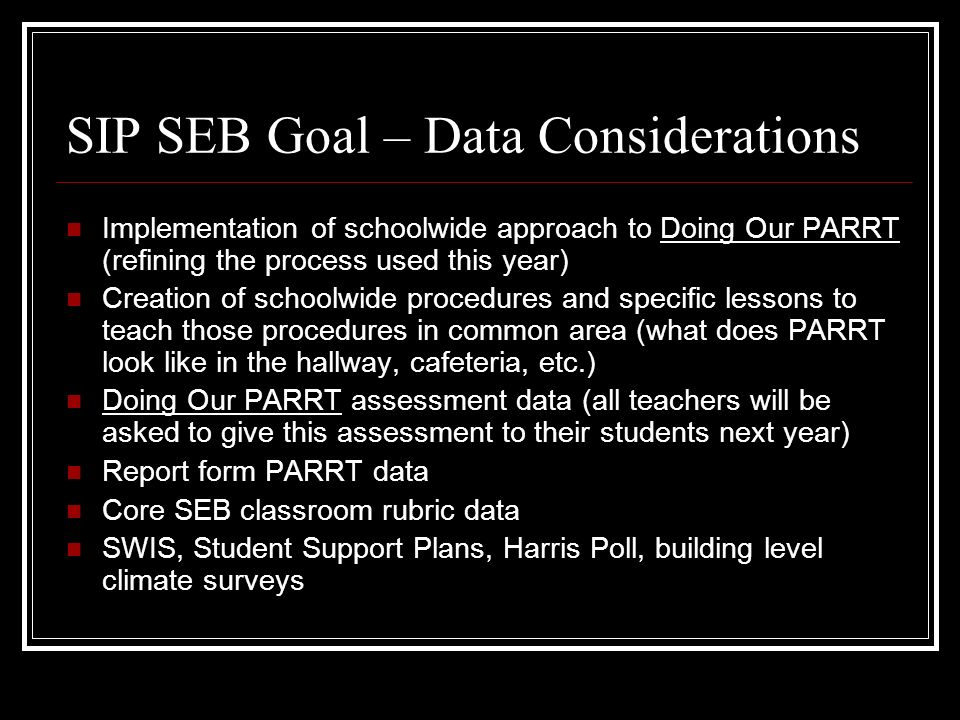 SIP SEB Goal – Data Considerations Implementation of schoolwide approach to Doing Our PARRT (refining the process used this year) Creation of schoolwide procedures and specific lessons to teach those procedures in common area (what does PARRT look like in the hallway, cafeteria, etc.) Doing Our PARRT assessment data (all teachers will be asked to give this assessment to their students next year) Report form PARRT data Core SEB classroom rubric data SWIS, Student Support Plans, Harris Poll, building level climate surveys