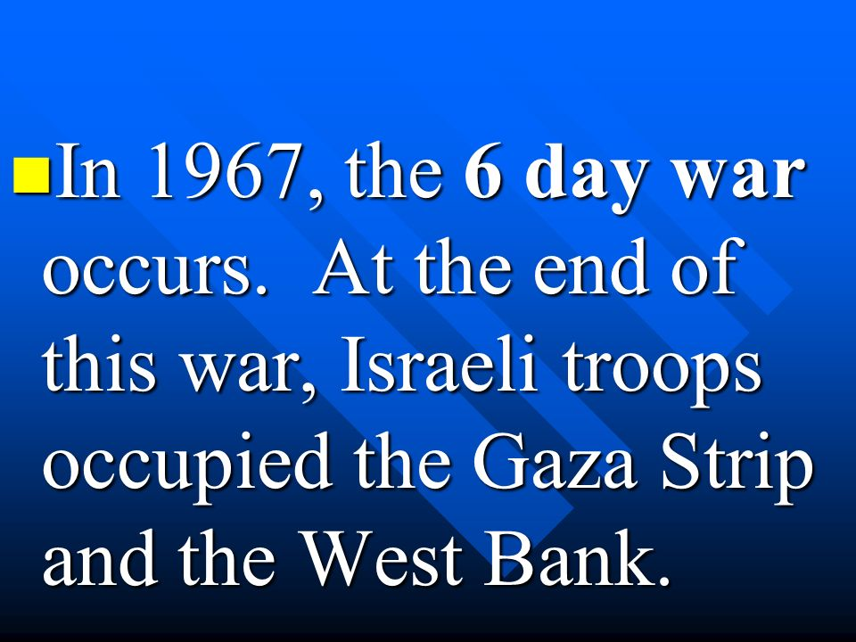 In 1967, the 6 day war occurs. At the end of this war, Israeli troops occupied the Gaza Strip and the West Bank. In 1967, the 6 day war occurs. At the