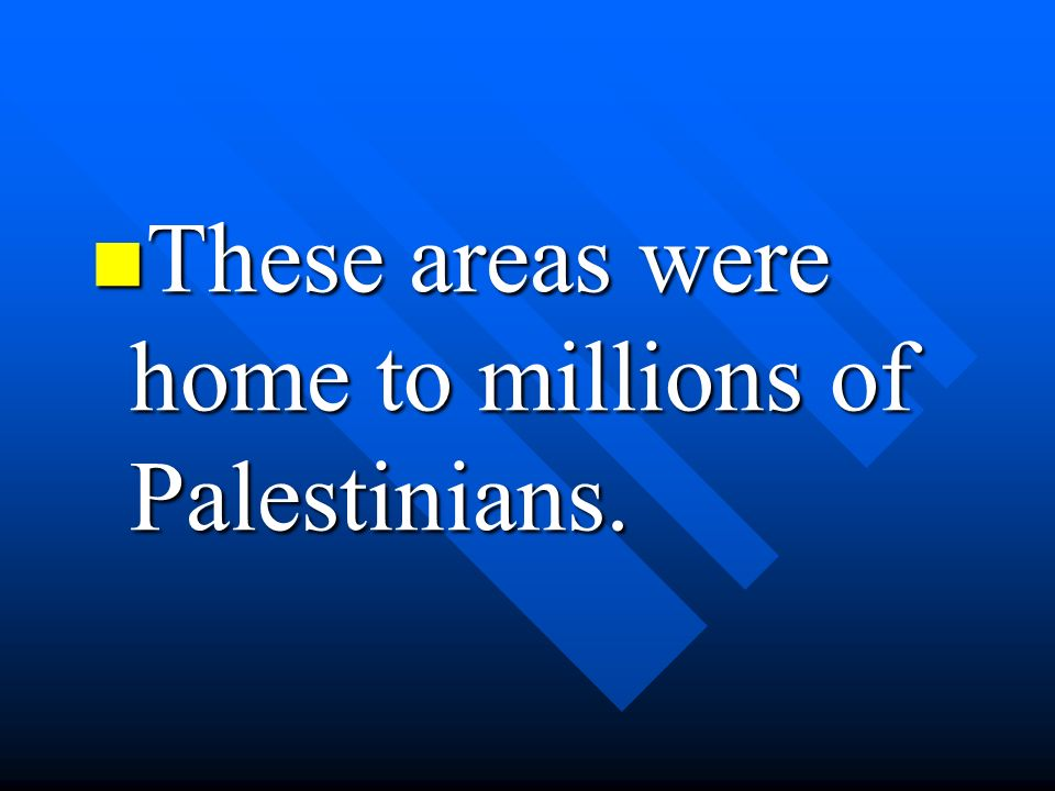 These areas were home to millions of Palestinians. These areas were home to millions of Palestinians.