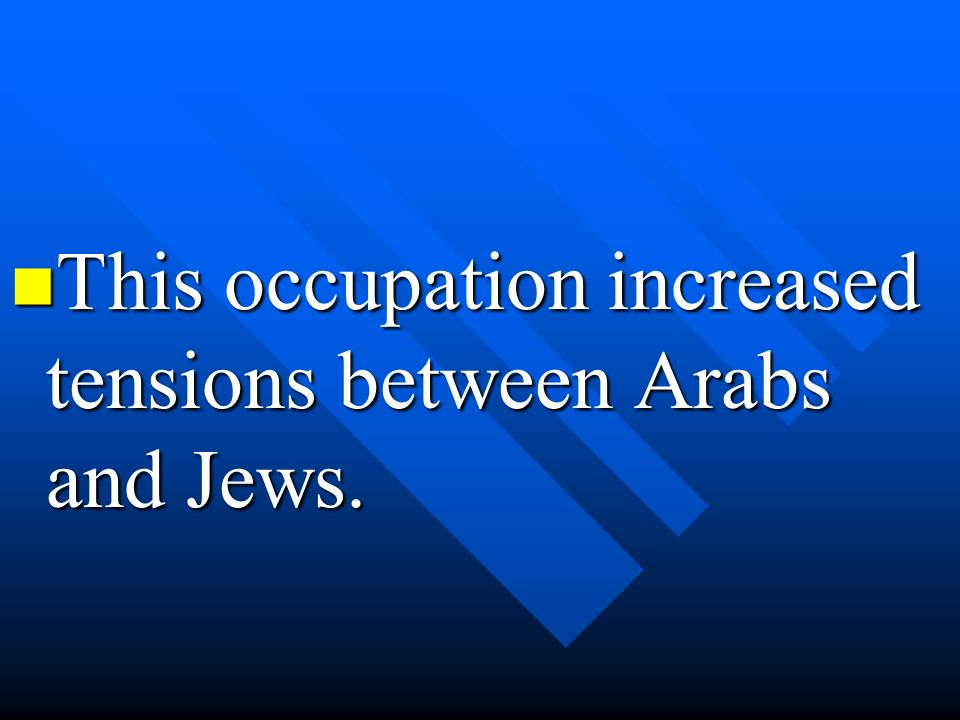 This occupation increased tensions between Arabs and Jews. This occupation increased tensions between Arabs and Jews.