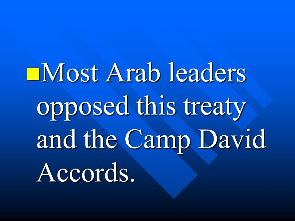 Most Arab leaders opposed this treaty and the Camp David Accords. Most Arab leaders opposed this treaty and the Camp David Accords.