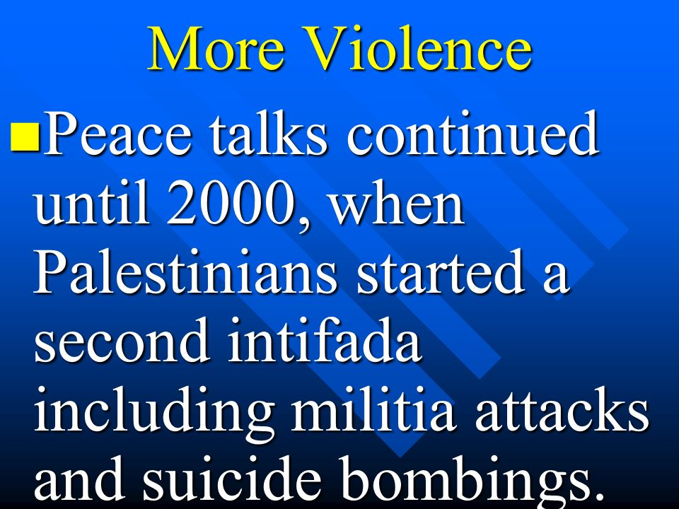 More Violence Peace talks continued until 2000, when Palestinians started a second intifada including militia attacks and suicide bombings. Peace talk