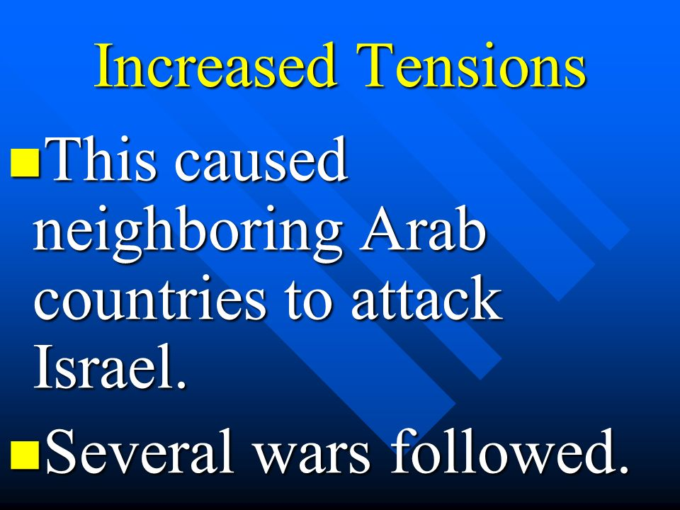 Increased Tensions This caused neighboring Arab countries to attack Israel. This caused neighboring Arab countries to attack Israel. Several wars foll