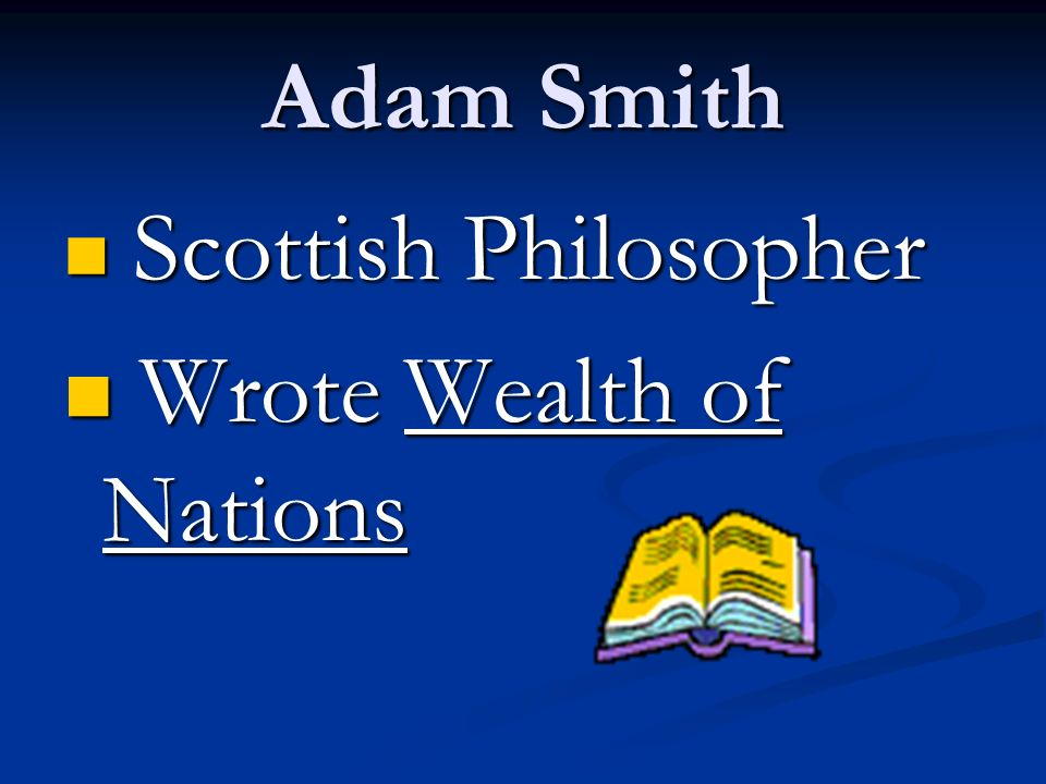 Adam Smith Scottish Philosopher Scottish Philosopher Wrote Wealth of Nations Wrote Wealth of Nations