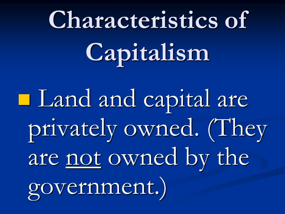 Characteristics of Capitalism Land and capital are privately owned.