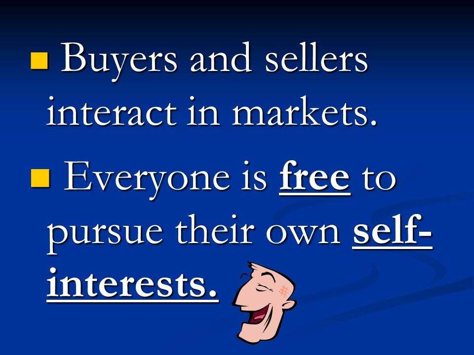 Buyers and sellers interact in markets. Buyers and sellers interact in markets. Everyone is free to pursue their own self- interests. Everyone is free