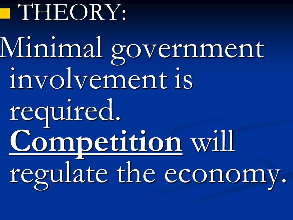 THEORY: THEORY: Minimal government involvement is required. Competition will regulate the economy.
