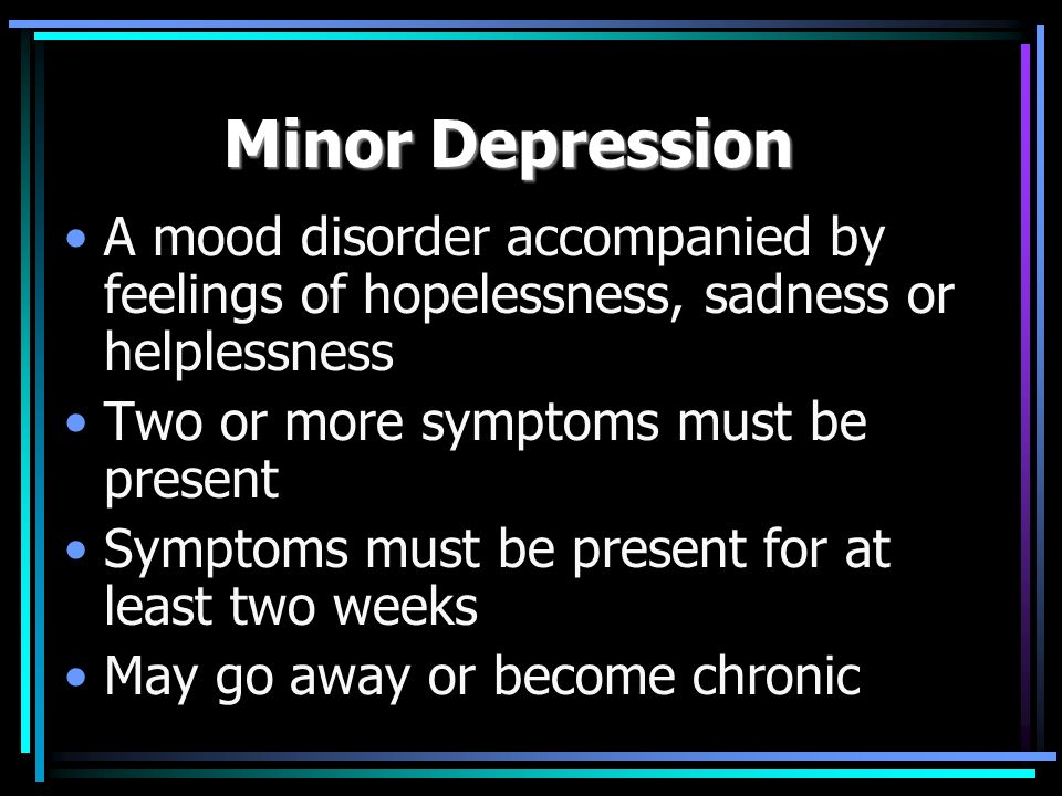 Major Depression A mood disorder accompanied by feelings of hopelessness, sadness or helplessness that are long lasting 5-9 symptoms must be present Symptoms must be present for at least two weeks