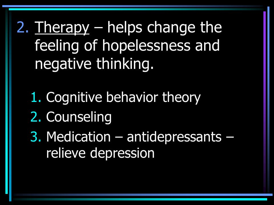 2.Therapy – helps change the feeling of hopelessness and negative thinking.