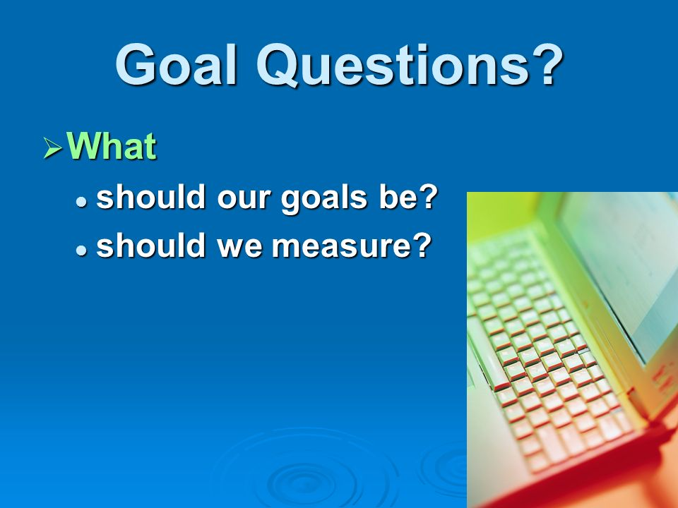 Goal Questions. What What should our goals be. should our goals be.