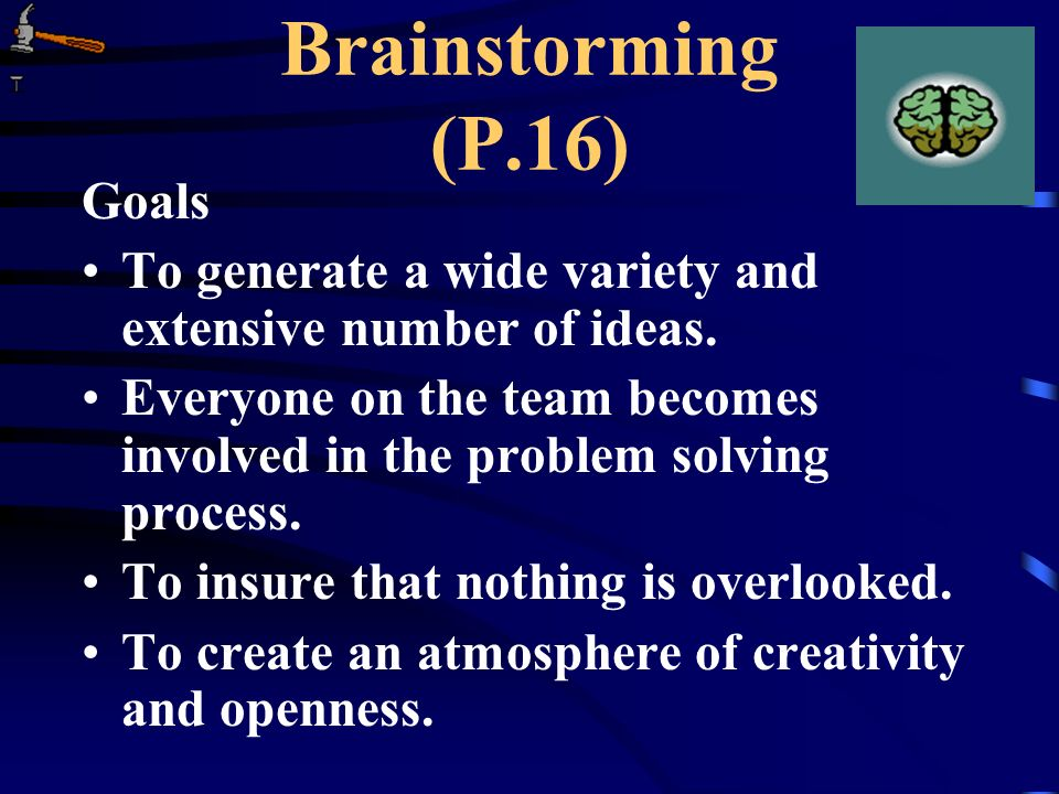 Brainstorming (P.16) Goals To generate a wide variety and extensive number of ideas. Everyone on the team becomes involved in the problem solving proc