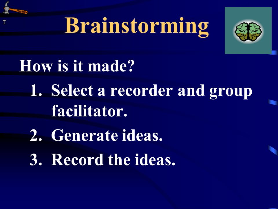 Brainstorming How is it made? 1. Select a recorder and group facilitator. 2. Generate ideas. 3. Record the ideas.