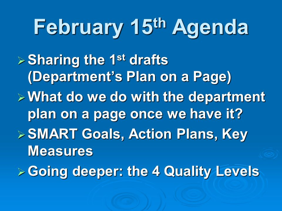 February 15 th Agenda Sharing the 1 st drafts (Departments Plan on a Page) Sharing the 1 st drafts (Departments Plan on a Page) What do we do with the department plan on a page once we have it.