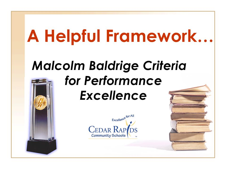 A Helpful Framework… Malcolm Baldrige Criteria for Performance Excellence