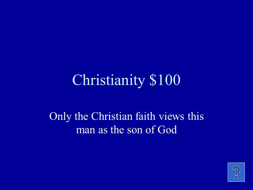 Christianity $100 Only the Christian faith views this man as the son of God
